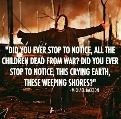 Did you ever stop to notice, all the children dead from war? Did you ever stop to notice, this crying earth, these weeping shores? ~ Earth Song by Michael Jackson