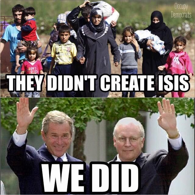 ISIS is an off-shoot of Al Qaeda. These groups were created and financed by the Bush Administration and Conservative war hawks. There would be no terrorists or refugee crisis if it weren't for them.