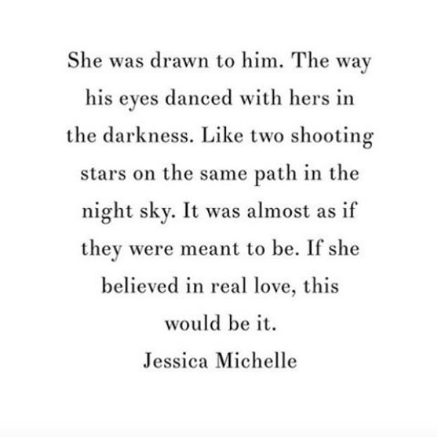 """She was drawn to him. The way his eyes danced with hers in the darkness. Like two shooting stars on the same path in the night sky. It was almost as if they were meant to be. If she believed in real love, this would be it."" - Jessica Michelle"