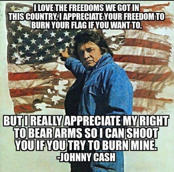 Quote by Johnny Cash. I'm not so sure I agree with him though on the appreciating people right to burn their flag. I see someone burning an American flag, I'm going to jail for what I do to them, period!