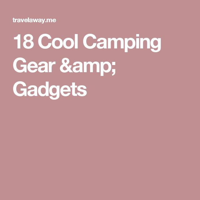 18 Cool Camping Gear & Gadgets