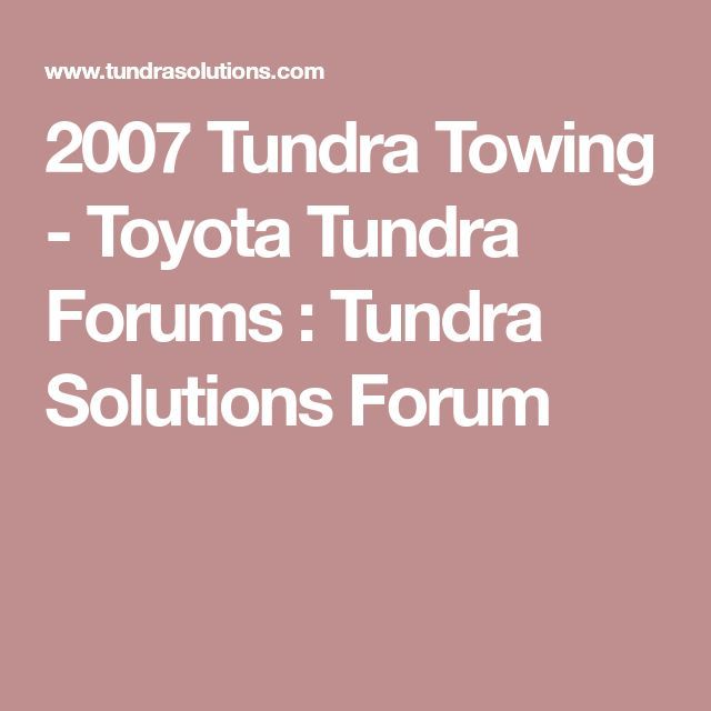 2007 Tundra Towing - Toyota Tundra Forums : Tundra Solutions Forum