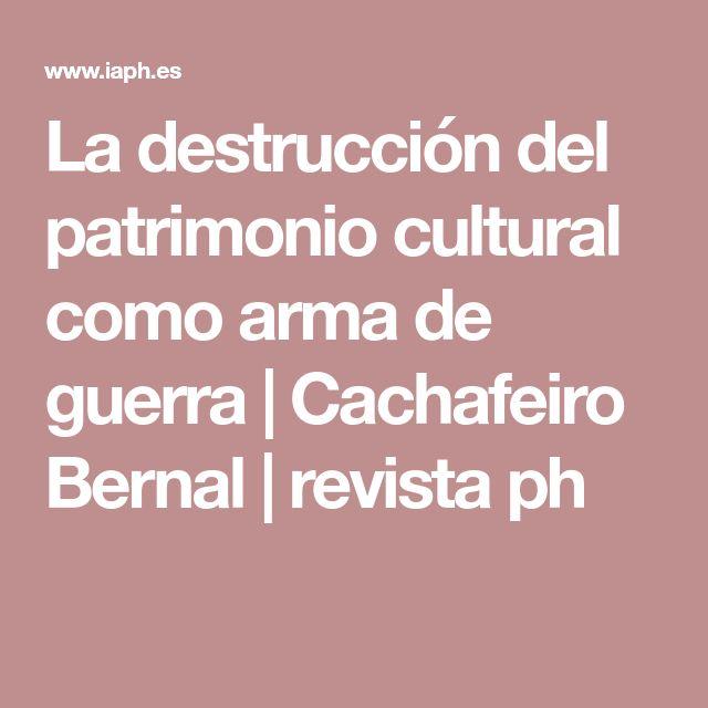 La destrucción del patrimonio cultural como arma de guerra | Cachafeiro Bernal | revista ph