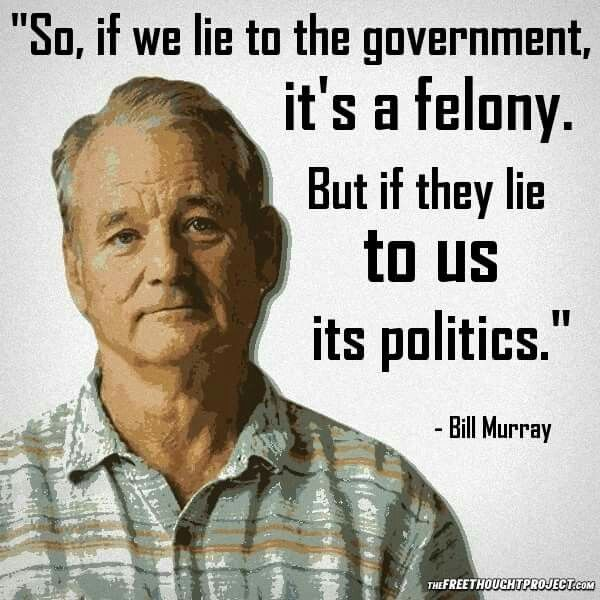 "So, if we lie to the government, it's a felony. But if they lie to us, it's politics.""                                                                                                                                                      More"