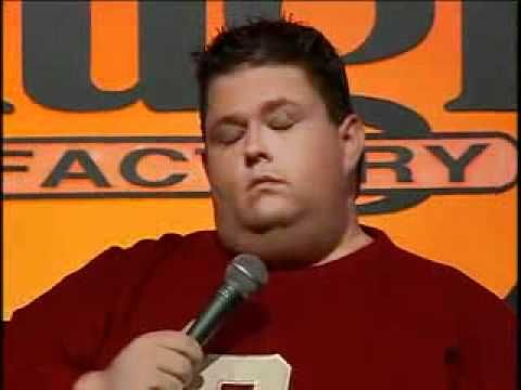 Ralphie May - Just Correct  -  Don't watch if you lack a sense of humour    http://www.youtube.com/watch?v=6OfQi6zIlzE=related