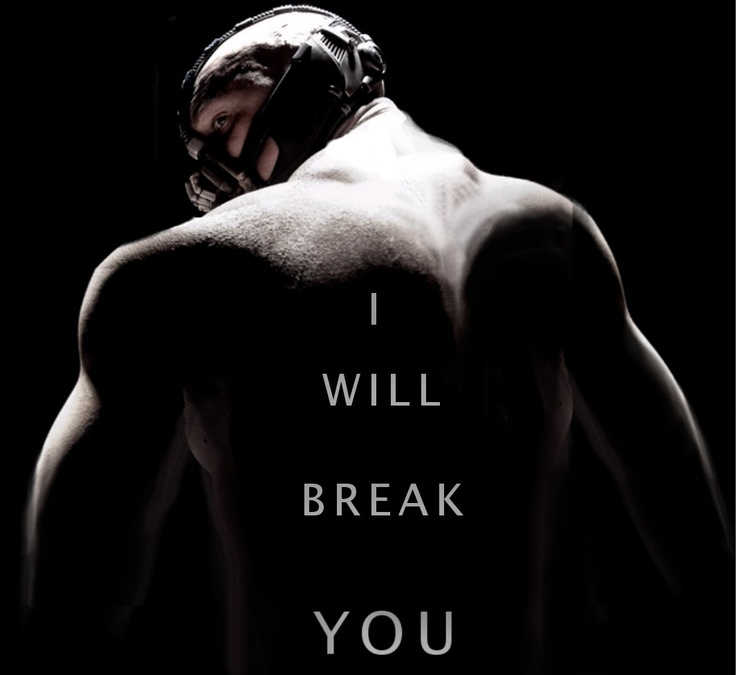 Break me, Bane. Oh please, break me!