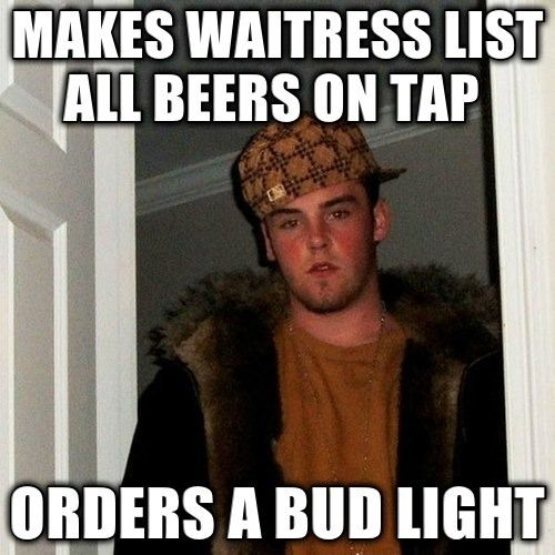 "Scumbag Steve Meme: ""makes waitress list all beers on tap orders a bud light"""
