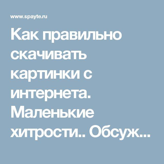 Как правильно скачивать картинки с интернета. Маленькие хитрости.. Обсуждение на LiveInternet - Российский Сервис Онлайн-Дневников