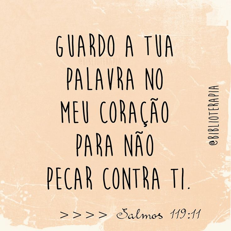 Guardo a tua palavra no meu coração para não pecar contra ti.  Salmos 119:11.