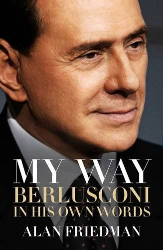 My Way: Berlusconi In His Own Words - Inspired by the Frost/Nixon interviews and Walter Isaacson's author-subject relationship with Steve Jobs, Alan Friedman tells the story of Silvio Berlusconi, who has cooperated with the bestselling author and award-winning journalist in the telling of his life story - warts and all. From the bunga-bunga parties to his most secret moments with world leaders, the book is rich in anecdotes and revelations involving Barack Obama, Hillary Clinton,
