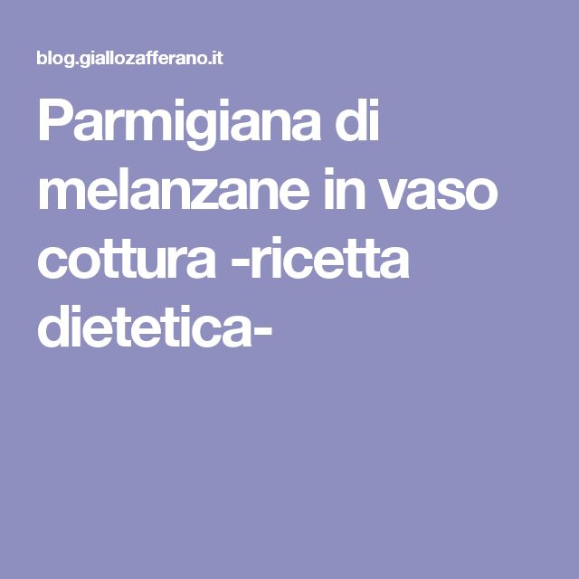 Parmigiana di melanzane in vaso cottura -ricetta dietetica-