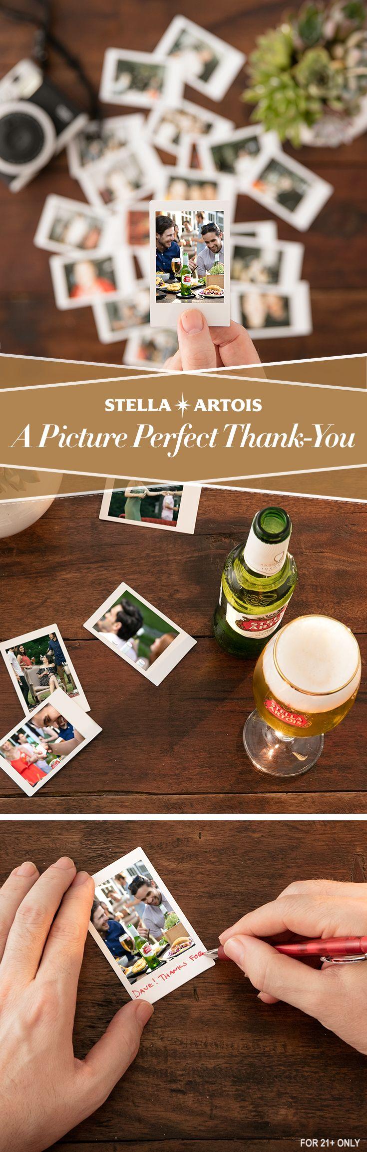 Take pictures of each of your guests with an instant film camera. After your party, send the photos to your guests as personalized thank-you cards accompanied with a Stella Artois Chalice. A simple token of gratitude can leave a lasting impression on your guests, long after your night to remember.