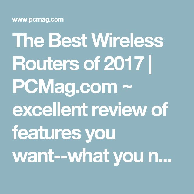 The Best Wireless Routers of 2017 | PCMag.com ~ excellent review of features you want--what you need and what to buy to meet your wifi needs.