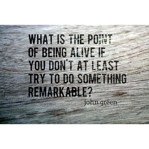 What is the point of being alive if you're not going to do something remarkable? (John Green, An Abundance of Katherines)