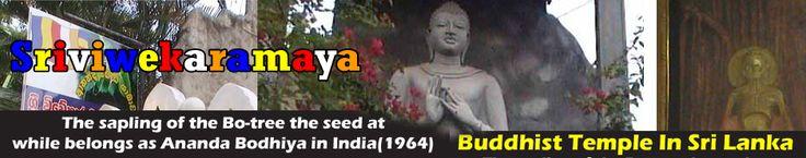 Origin - Year 2468 in the Buddhist era (Year 1925 A.D.)  The temple has been originally on a block of land donated by devotees in the area named Singho Fernando and Machchi Fernando  Address - Sri Vivekaramaya,Sirima Bandaranayake Mawatha,Mahara,Kadawatha.  Location - Located on sirima Bandaranayake Mawatha, about100 meters away from Colombo/Kandy high way (at the 13k.m. Post)  Telephone - +94 0112 925 396 / 0718 426 526
