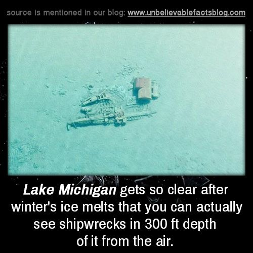 Lake Michigan gets so clear after winter's ice melts that you can actually see shipwrecks in 300 ft depth of it from the air.