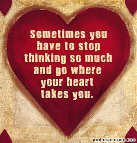 'Sometimes you have to stop thinking so much and go where your heart takes you.'  by quotesarcade.com via lindawagner.net #Inspiration #quotesarcade #onidawagner