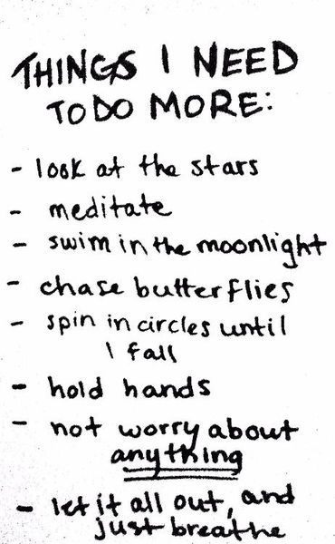 Things I Need To Do More: Look At The Stars. Meditate. Swim In The Moonlight. Chase Butterflies. Spin In Circles Until I Fall. Hold Hands. Not Worry About Anything. Let It All Out And Just Breathe