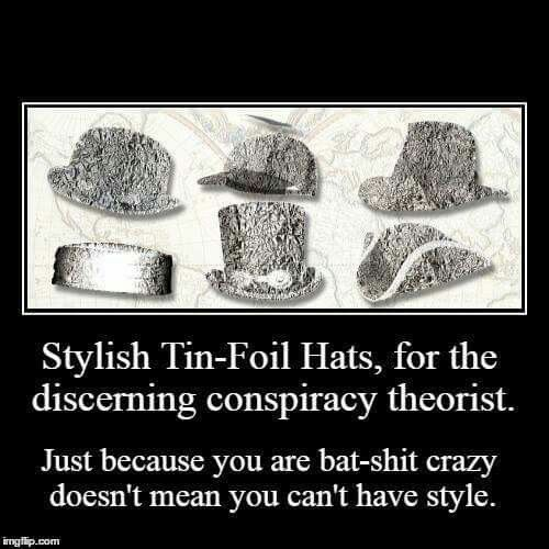 "Stylish tin-foil hats, for the discerning conspiracy theorist.  Just because you are bat-sh*t crazy doesn't mean you can't have style!  (Posted to my page 8/14/16 with the comment :  ""I kinda favor the one in the middle, top row!""]"