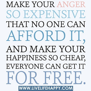 Make your anger so expensive that no one can afford it, and make your happiness so cheap, everyone can get it for free. by deeplifequotes, via Flickr