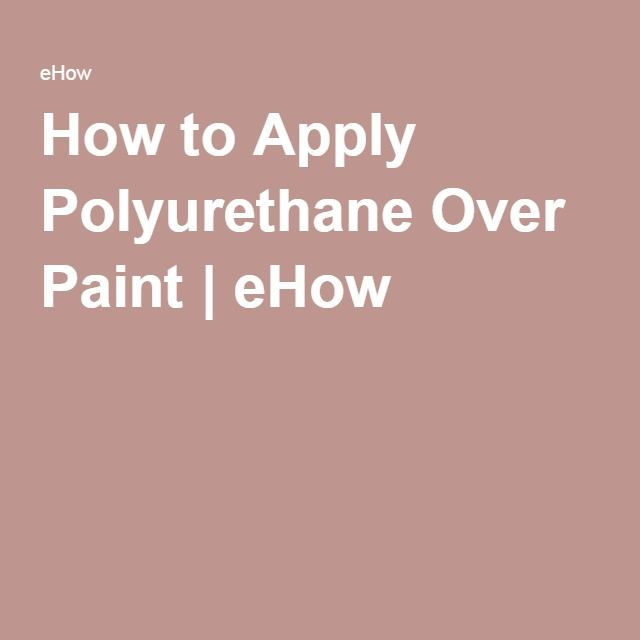 How to Apply Polyurethane Over Paint   eHow