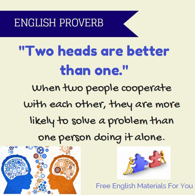 Example sentences here: http://freeenglishmaterialsforyou.com/2015/07/15/two-heads-are-better-than-one-english-proverb/