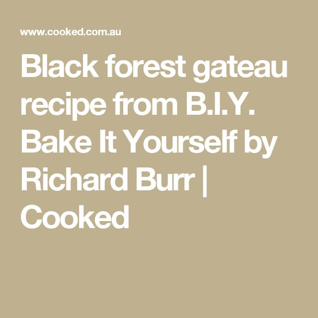 Black forest gateau recipe from B.I.Y. Bake It Yourself by Richard Burr   Cooked