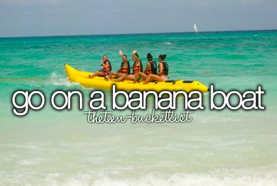 I've already been on a banana boat....but I definitely want to ride one again.