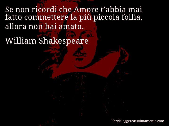 Aforisma di William Shakespeare : Se non ricordi che Amore t'abbia mai fatto commettere la più piccola follia, allora non hai amato.