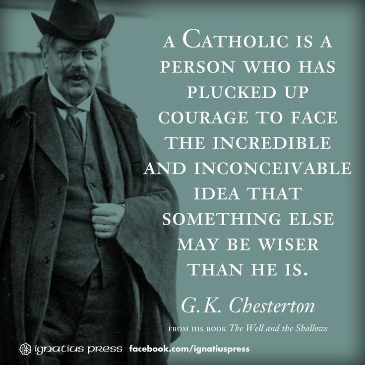 """A Catholic is a person who has plucked up courage to face the incredible and inconceivable idea that something else may be wiser than he is."" -G.K. Chesterton"