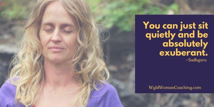 Sadhguru quote. you can just sit quietly and be absolutely exuberant. #joy #peace #meditation #sadhguru #wyldwoman