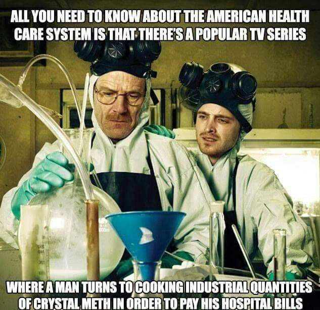 The existence of the TV show Breaking Bad says a lot about the American health care system - that having to make massive amounts of meth to pay his medical bills is a plausible premise is insane.