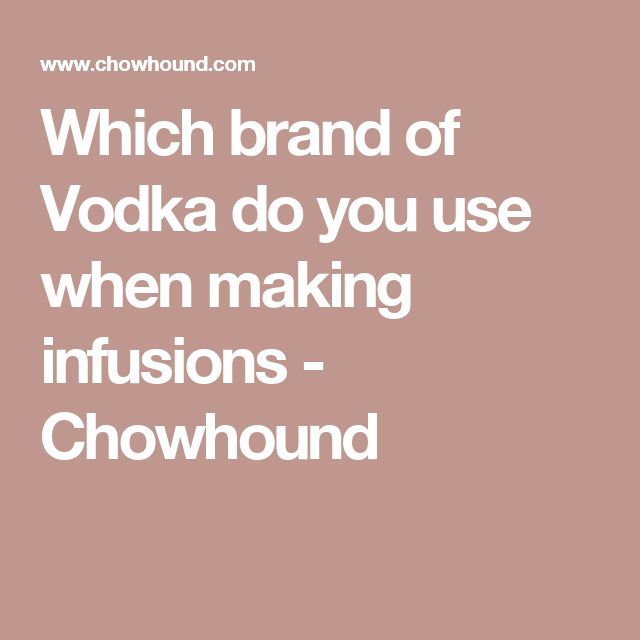 Which brand of Vodka do you use when making infusions - Chowhound
