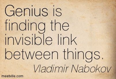 Genius is finding the invisible link between things. Vladimir Nabokov