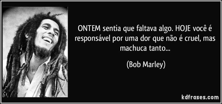ONTEM sentia que faltava algo. HOJE você é responsável por uma dor que não é cruel, mas machuca tanto... (Bob Marley)