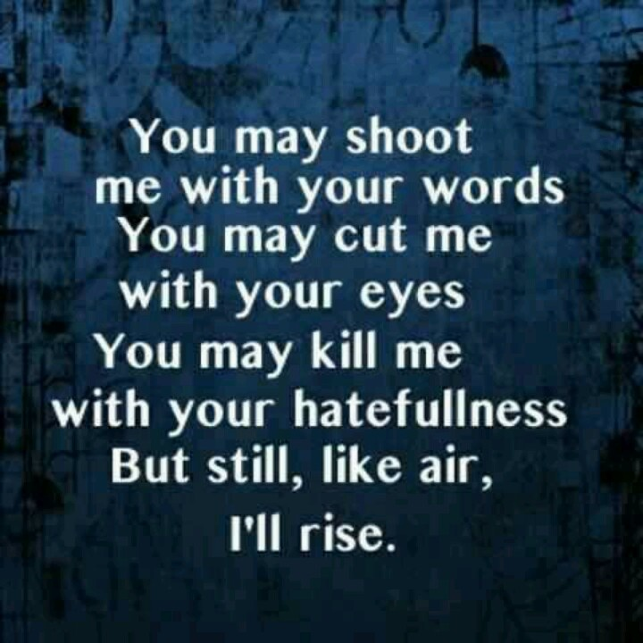 ~Maya Angelou  Did you hear that?  Doesn't matter what you do, I will rise.