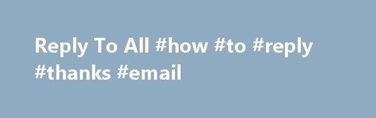 Reply To All #how #to #reply #thanks #email http://reply.remmont.com/reply-to-all-how-to-reply-thanks-email/  Reply To All Some companies lock down the use of Outlook by disabling the Reply To All button, making it harder to manage email. This document describes an associated Office VBA module, which restores the Reply To All button. The associated VBA also includes features to edit a received email (another feature sometimes disabled) and […]