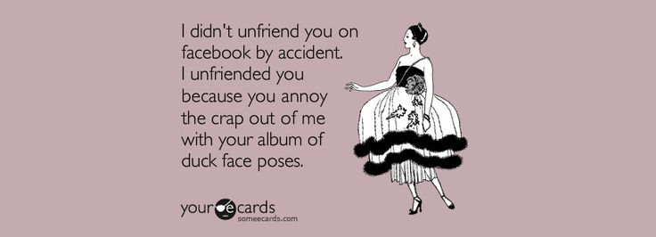 I didn't unfriend you on Facebook by accident. I unfriended you because you annoy the crap out of me with your album of duck face poses. Unfriend A Friend on Facebook
