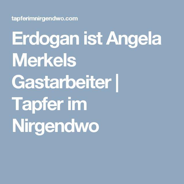 Erdogan ist Angela Merkels Gastarbeiter | Tapfer im Nirgendwo