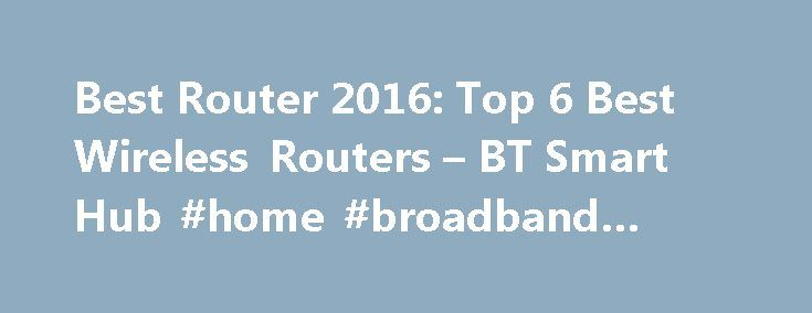 """Best Router 2016: Top 6 Best Wireless Routers – BT Smart Hub #home #broadband #compare http://broadband.remmont.com/best-router-2016-top-6-best-wireless-routers-bt-smart-hub-home-broadband-compare/  #best wireless broadband # Best Router 2016: Top 6 Best Wireless Routers for the home, office and gaming BT Smart Hub BT's broadband packages are what might be called """"reassuringly expensive,"""" compared to some budget offerings. But with that higher monthly/yearly expenditure comes a better class…"""