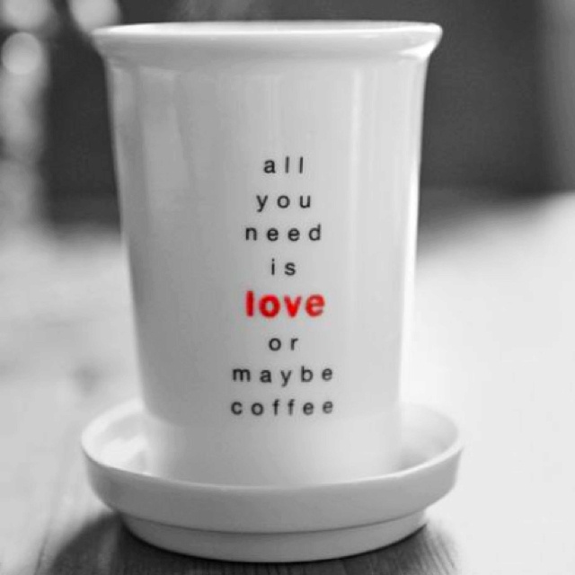 all you need is love or maybe coffee....
