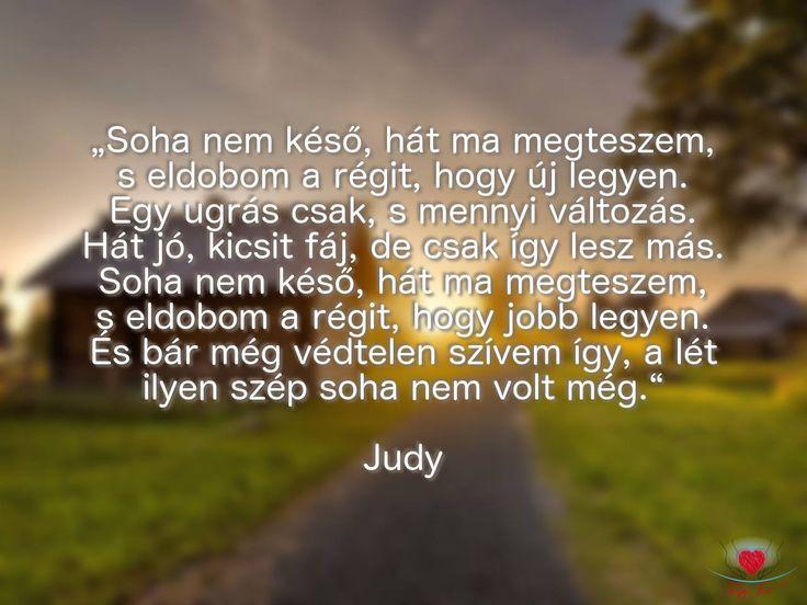 """""""Soha nem késő hát ma megteszem, s eldobom a régit, hogy új legyen. Egy ugrás csak, s mennyi változás. Hát jó, kicsit fáj, de csak így lesz más. Soha nem késő hát ma megteszem, s eldobom a régit, hogy jobb legyen. És bár még védtelen szívem így, a lét ilyen szép soha nem volt még."""" Judy"""