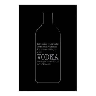 Pain Makes You Stronger, Vodka Makes You Forget