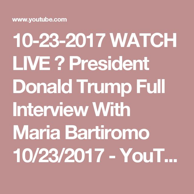 10-23-2017  WATCH LIVE 🔴 President Donald Trump Full Interview With Maria Bartiromo 10/23/2017 - YouTube