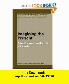 Imagining the Present Context, Content, and the Role of the Critic (Critical Voices in Art, Theory and Culture) (9780415391672) Lawrence Alloway, Richard Kalina , ISBN-10: 0415391679  , ISBN-13: 978-0415391672 ,  , tutorials , pdf , ebook , torrent , downloads , rapidshare , filesonic , hotfile , megaupload , fileserve