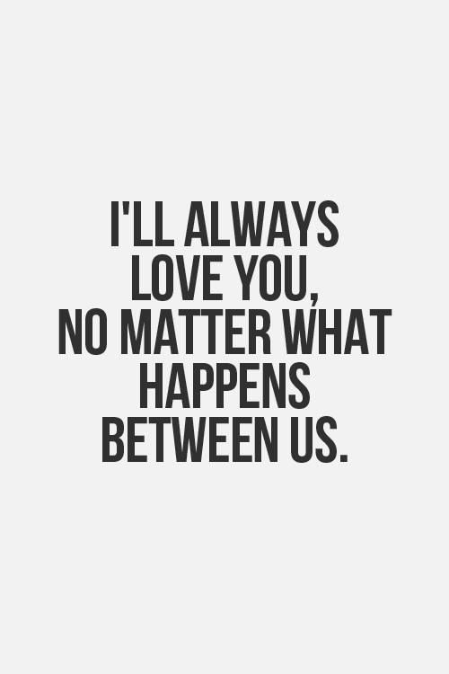 Love Quote Ill Always Love You No Matter What Happens Between Us