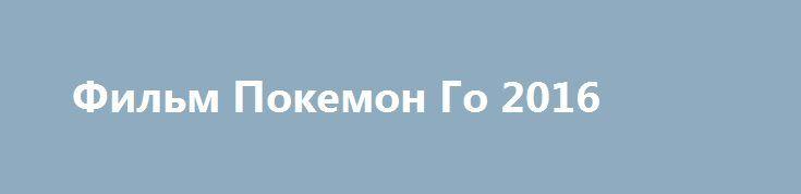 Фильм Покемон Го 2016 http://kinogo-onlaine.net/1681-film-pokemon-go-2016.html