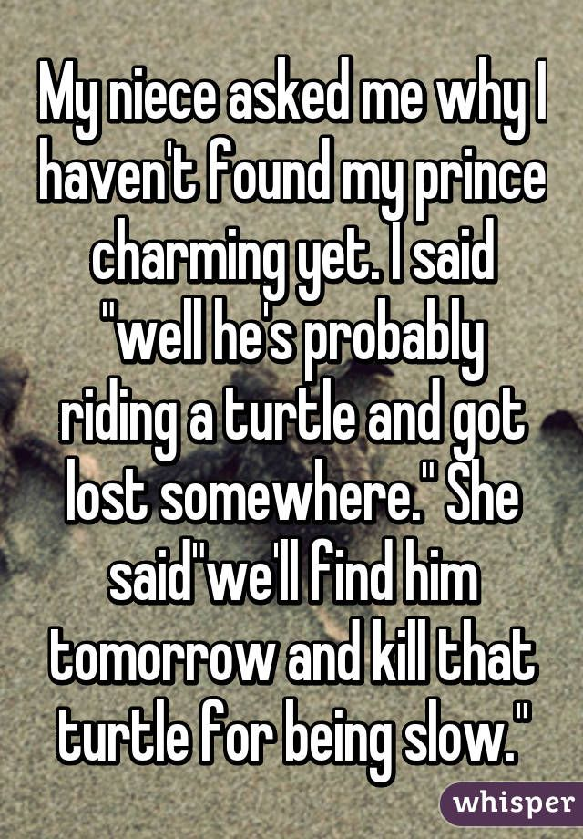 """""""My niece asked me why I haven't found my prince charming yet. I said """"well he's probably riding a turtle and got lost somewhere."""" She said""""we'll find him tomorrow and kill that turtle for being slow."""""""""""