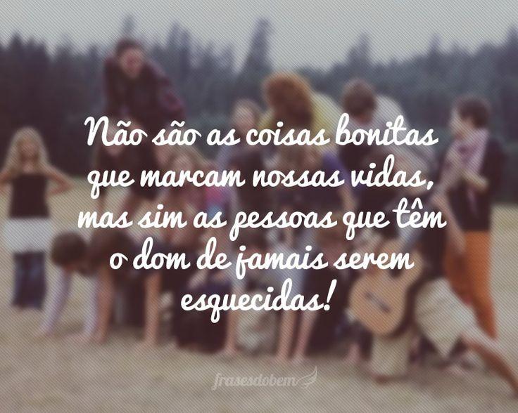 Não são as coisas bonitas que marcam nossas vidas, mas sim as pessoas que têm o dom de jamais serem esquecidas!