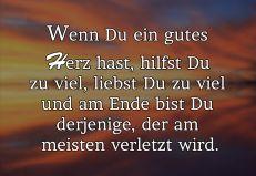 Wenn DU ein gutes Herz hast, hilfst Du zu viel, liebst DU zu viel und am Ende, bist Du derjenige, der am meisten verletzt wird.